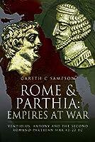 Rome and Parthia: Empires at War Ventidius, Antony and the Second Romano-Parthian War, 40-20 BC
