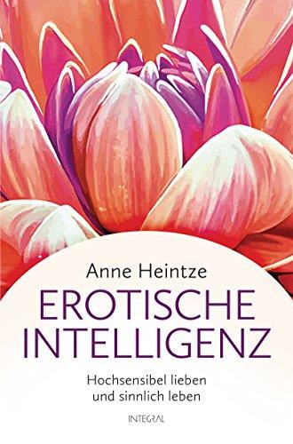 Erotische Intelligenz: Hochsensibel lieben und sinnlich leben