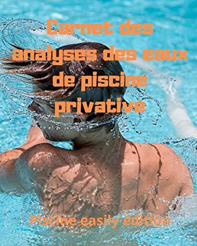 Carnet des analyses des eaux de piscine privative: Journal d'enregistrement des teneurs en chlore ou en brome, alcalinité, dureté, pH, température de ... et divers entretiens de vos installations