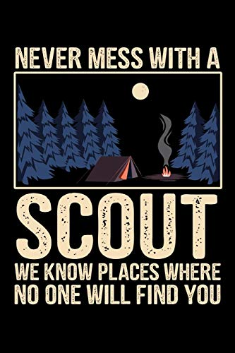 NEVER MESS WITH A SCOUT WE KNOW PLACES WHERE NO ONE WILL FIND YOU: A Journal, Notepad, or Diary to write down your thoughts. - 120 Page - 6x9 - ... Writing Space, Doodle, Note, Sketchpad