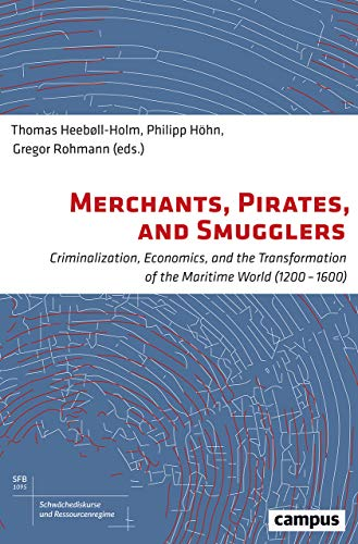 Merchants, Pirates, and Smugglers: Criminalization, Economics, and the Transformation of the Maritime World (1200-1600) (Schwächediskurse und ... of Weakness & Resource Regimes, 6)