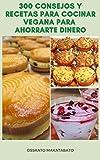 300 Consejos Y Recetas Para Cocinar Vegana Para Ahorrarte Dinero : Recetas Para Vegetariano Y Vegano - Estrategia De Compras - Desayuno, Almuerzo, Cena, Ocasiones Especiales, Y Más