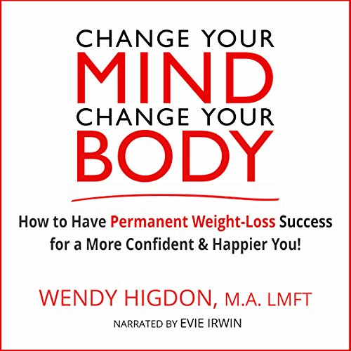Change Your Mind, Change Your Body: How to Have Permanent Weight Loss Success for a More Confident and Happier You! audiobook cover art