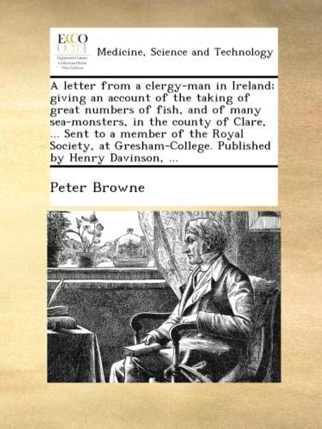 セントピストン忘れっぽいA letter from a clergy-man in Ireland; giving an account of the taking of great numbers of fish, and of many sea-monsters, in the county of Clare, ... Sent to a member of the Royal Society, at Gresham-College. Published by Henry Davinson, ...