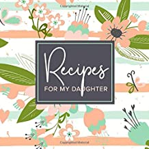 Recipes For My Daughter: A Blank Recipe Journal To Write Down Your Favorite Recipes | Recipe Notebook | Personal Cookbook | Recipe Organizer