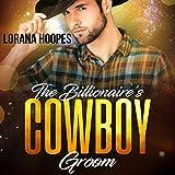 The Billionaire's Cowboy Groom: Sweet Billionaires, Book 4 - Lorana Hoopes