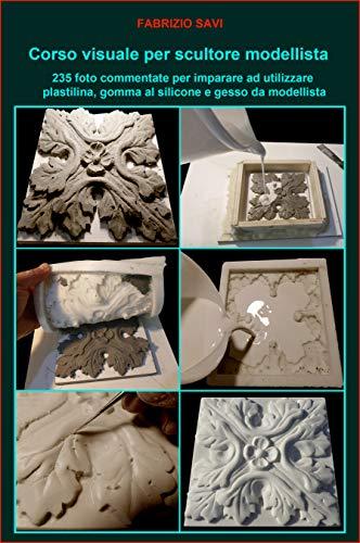 Corso visuale per scultore modellista: 235 foto commentate per imparare a utilizzare plastilina, gomma al silicone e gesso da modellista (Italian Edition)