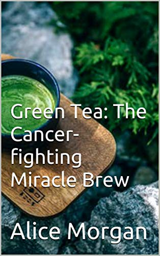 Green Tea: The Cancer-fighting Miracle Brew (English Edition)