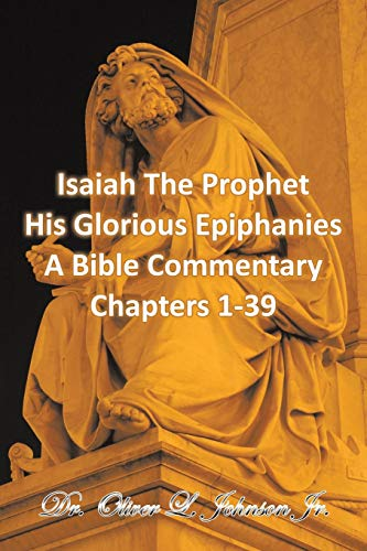 Isaiah The Prophet His Glorious Epiphanies: A Bible Commentary Chapters 1-39
