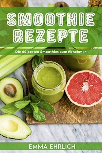 Smoothies: Smoothie Rezepte - Die 60 besten Smoothies zum Abnehmen! (Smoothie Rezeptbuch, Smoothie Buch, Smoothies zum abnehmen)