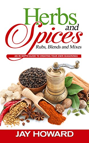 Herbs & Spices: Rubs, Blends and Mixes: An In-depth Guide to Creating Your Own Seasonings by [Jay Howard]