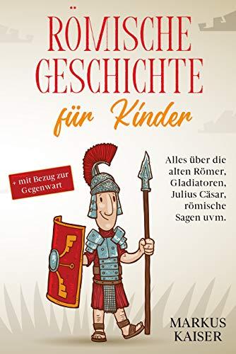 Römische Geschichte für Kinder: Alles über die alten Römer, Gladiatoren, Julius Cäsar, römische Sagen uvm. + mit Bezug zur Gegenwart