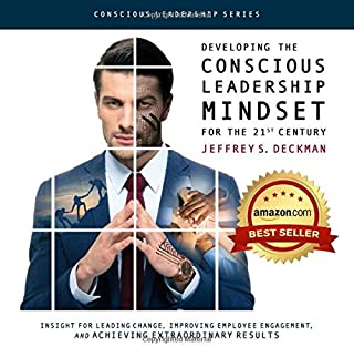 Developing the Conscious Leadership Mindset for the 21st Century: Insight for Leading Change, Improving Employee Engagement, and Achieving Extraordinary Results (Conscious Leadership Series)