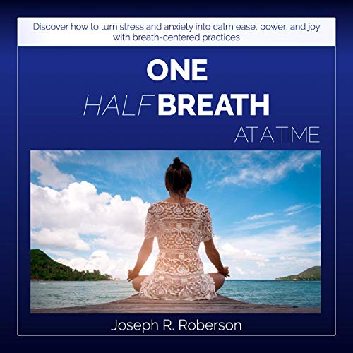 One Half-Breath at a Time: Discover How to Turn Stress & Anxiety into Calm Ease, Productive Power, and Joy with Breath-Centered Practices audiobook cover art