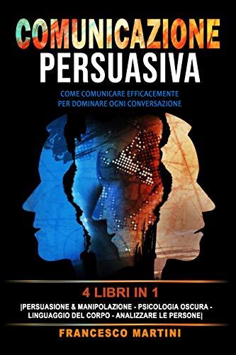 COMUNICAZIONE PERSUASIVA: 4 libri in 1: [Persuasione & Manipolazione - Psicologia Oscura - Linguaggio del Corpo - Analizzare le Persone] Come comunicare efficacemente per dominare ogni conversazione