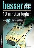 Besser Gitarre spielen: 10 Minuten täglich: Optimierte Workouts für Akustik- und E-Gitarre - alle Schwierigkeitsgrade