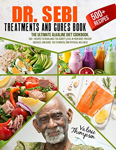Dr. Sebi Treatment and Cures Book: The Ultimate Alkaline Diet Cookbook. 500+ Recipes to Rebalance the Acidity Level in Your Body, Prevent Diseases, and Guide You to Mental and Physical Wellness