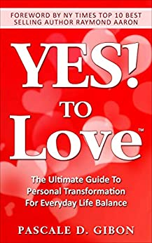 YES! TO Love: The Ultimate Guide to Personal Transformation for Everyday Life Balance by [Pascale D Gibon, Raymond Aaron]