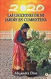 Las lecciones de mi jardín en cuarentena: Descubre cómo cosechar las lecciones de tu vida mientras cultivas tu propio huerto en casa (Spanish Edition)