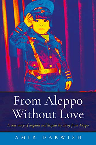 From Aleppo Without Love: A true story of anguish and despair by a boy from Aleppo (English Edition)