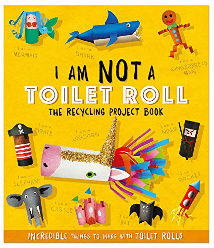 I Am Not A Toilet Roll - The Recycling Project Book: 10 Incredible Things to Make with Toilet Rolls (Recycling Project Books)