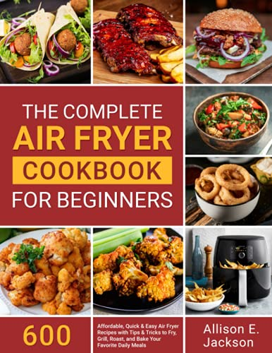 The Complete Air Fryer Cookbook for Beginners: 600 Affordable, Quick & Easy Air Fryer Recipes with Tips & Tricks to Fry, Grill, Roast, and Bake Your Favorite Daily Meals