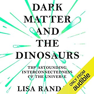 Dark Matter and the Dinosaurs     The Astounding Interconnectedness of the Universe              By:                                                                                                                                 Lisa Randall                               Narrated by:                                                                                                                                 Adam Sims                      Length: 13 hrs and 25 mins     16 ratings     Overall 4.4