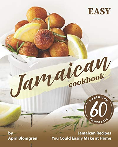 Easy Jamaican Cookbook: Featuring 60 Fantastic Jamaican Recipes You Could Easily Make at Home