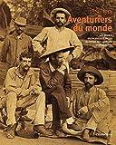 Aventuriers du monde - Les grands explorateurs français au temps des premiers photographes 1866-1914