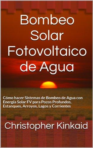 Bombeo Solar Fotovoltaico de Agua: Cómo hacer Sistemas de Bombeo de Agua con Energía Solar FV para Pozos Profundos, Estanques, Arroyos, Lagos y Corrientes (Spanish Edition)