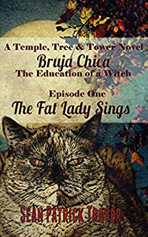 The Fat Lady Sings: Bruja Chica: The Education of a Witch (Temple Tree and Tower Book 1) by [Sean Patrick Traver]
