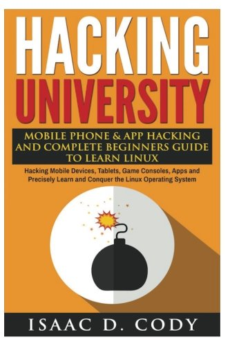 Hacking University: Mobile Phone & App Hacking And Complete Beginners Guide to Learn Linux: Hacking Mobile Devices, Tablets, Game Consoles, Apps and ... Learn and Conquer the Linux Operating System