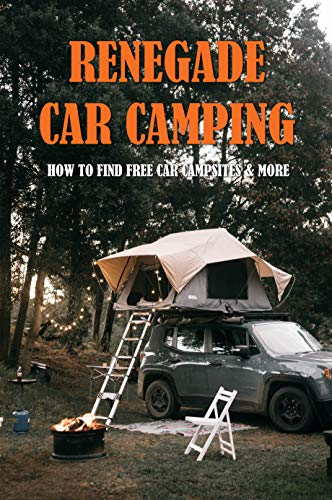 Renegade Car Camping: How To Find Free Car Campsites & More: How To Pack Food For Car Camping (English Edition)