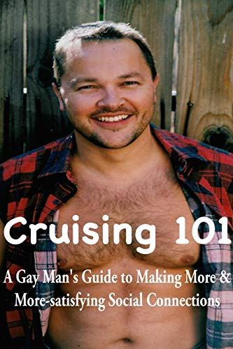Cruising 101: A Gay Man's Guide to Making More and More-satisfying Social Connections