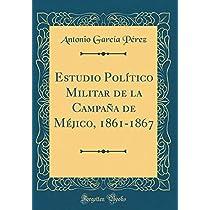 Estudio Político Militar de la Campaña de Méjico, 1861-1867 (Classic Reprint)