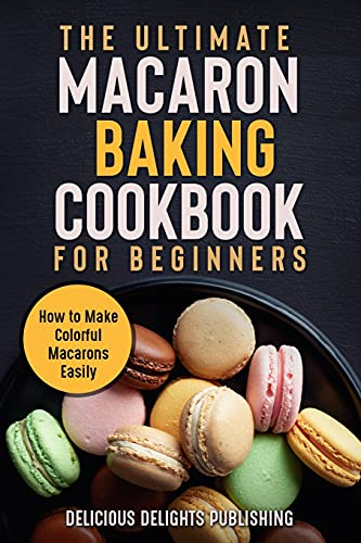 The Ultimate Macaron Baking Cookbook for Beginners: How to Make Colorful Macarons Easily (Delicious Delights)