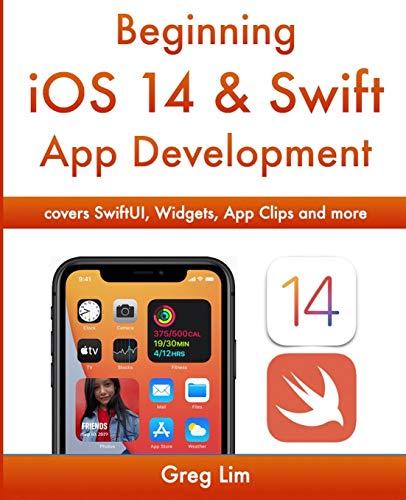 Beginning iOS 14 & Swift 5 App Development: Develop iOS Apps, Widgets with Xcode 12, Swift 5, SwiftUI, ARKit and more: Develop iOS Apps with Xcode 12, Swift 5, SwiftUI, MLKit, ARKit and more