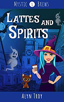 Lattes and Spirits: A Witch & Ghost Mystery (Mystic Brews Mysteries Book 1) by [Alyn Troy]