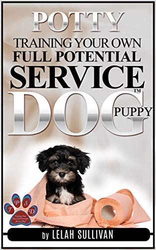 How to Potty Train Your Own Full Potential Service Dog Puppy: Method Developed Specifically for young Service Dog In Training Puppies (Training Your Own Service Dog Book 3)