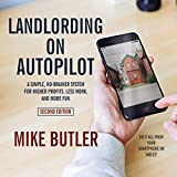 Landlording on AutoPilot: A Simple, No-Brainer System for Higher Profits, Less Work and Mo...
