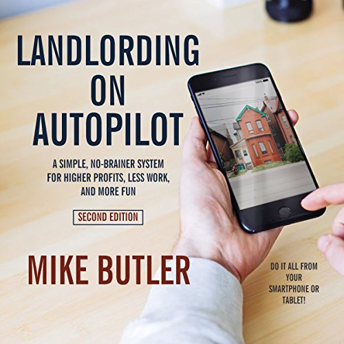Landlording on AutoPilot     A Simple, No-Brainer System for Higher Profits, Less Work and More Fun (Do It All from Your Smartphone or Tablet!) (2nd Edition)              Written by:                                                                                                                                 Mike Butler                               Narrated by:                                                                                                                                 Charles Constant                      Length: 7 hrs and 53 mins     2 ratings     Overall 5.0