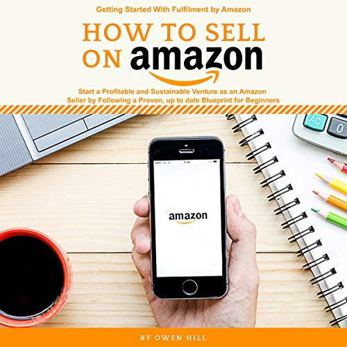 How to Sell on Amazon: Getting Started with Fulfilment by Amazon, Start a Profitable and Sustainable Venture as an Amazon Seller by Following a Proven, up to Date Blueprints for Beginners audiobook cover art