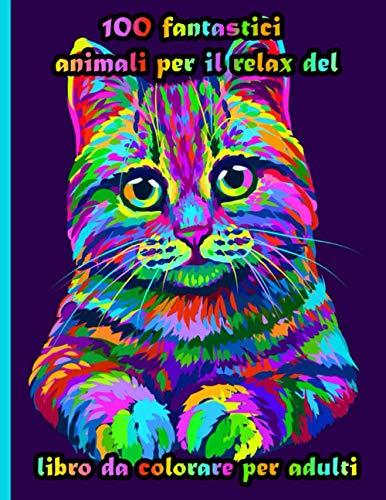 100 fantastici animali per il relax del libro da colorare per adulti: Disegni antistress per colorare, rilassarsi e distendersi (libri da colorare per adulti)