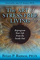 The Art of Stress-Free Living: Reprogram Your Life From the Inside Out