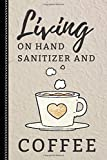 Living on Hand Sanitizer and Coffee: Coffee Gift for Coffee Lovers : 6x9 Blank Lined Journal / Notebook to Write in, 120 pages