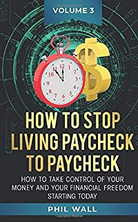 How to Stop Living Paycheck to Paycheck: How to Take Control of Your Money and Your Financial Freedom Starting Today Volume 3