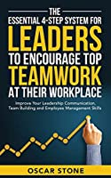 The Essential 4-Step System for Leaders to Encourage Top Teamwork at Their Workplace: Improve Your Leadership Communication, Team Building and Employee Management Skills