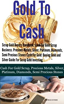 Scrap Gold Buyers Handbook: Cash For Gold Scrap, Precious Metals, Silver, Platinum, Diamonds, Semi Precious Stones by [George Evers]