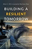 Hill, A: Building a Resilient Tomorrow: How to Prepare for the Coming Climate Disruption - Alice C. Hill