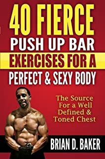40 Fierce Push Up Bar Exercises for a Perfect & Sexy Body: The Source For a Well Defined & Toned Chest